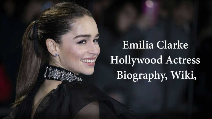 Emilia Clarke Hollywood Actress Biography, Wiki, Career, Age, BF, Photos, Movie 2020 Latest News